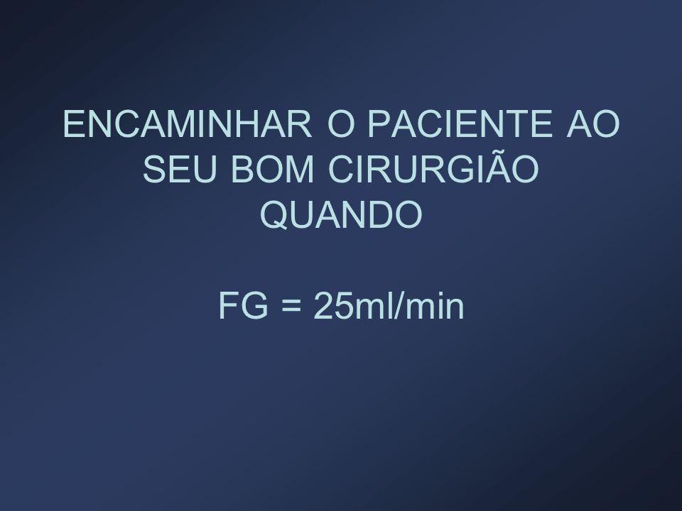 ENCAMINHAR O PACIENTE AO SEU BOM CIRURGIÃO QUANDO FG = 25ml/min