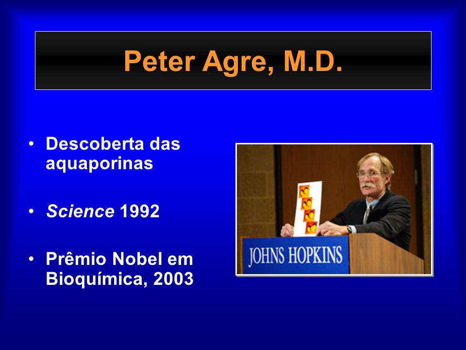 Peter Agre, M.D. Descoberta das aquaporinas Science 1992