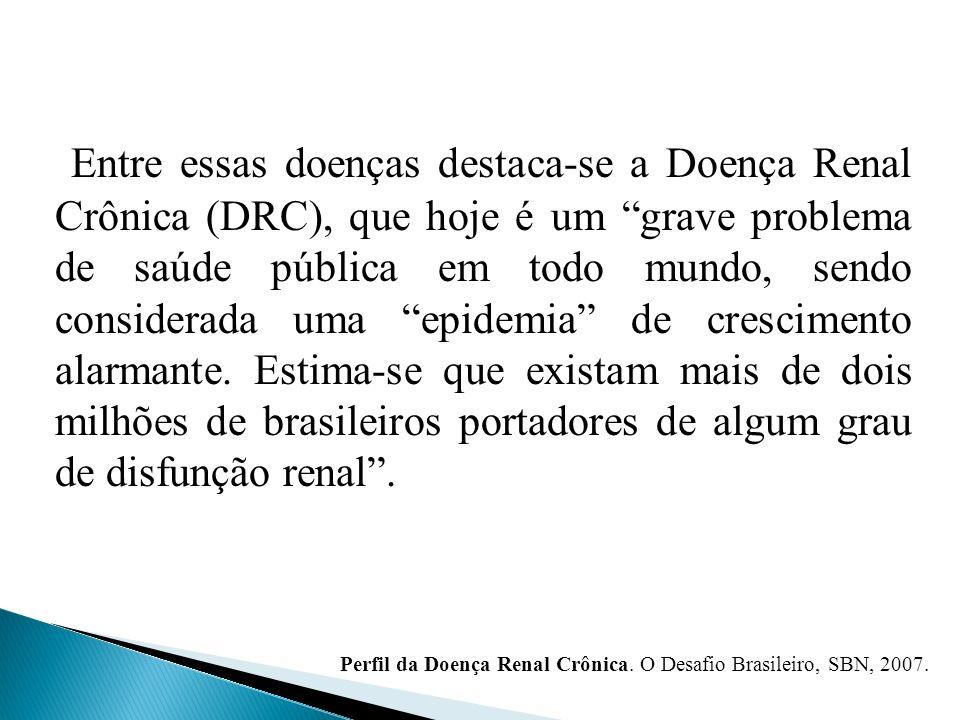 Entre essas doenças destaca-se a Doença Renal Crônica (DRC), que hoje é um grave problema de saúde pública em todo mundo, sendo considerada uma epidemia de crescimento alarmante. Estima-se que existam mais de dois milhões de brasileiros portadores de algum grau de disfunção renal .