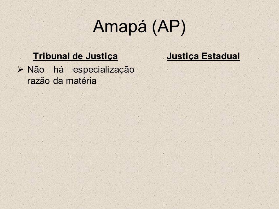 Amapá (AP) Tribunal de Justiça Não há especialização razão da matéria