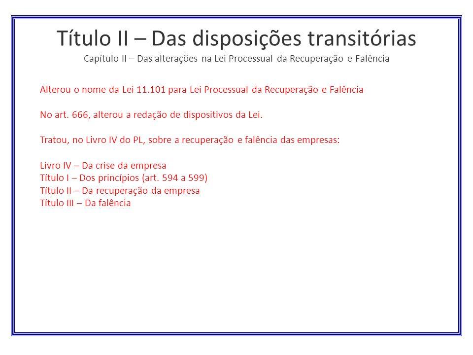 Título II – Das disposições transitórias Capítulo II – Das alterações na Lei Processual da Recuperação e Falência
