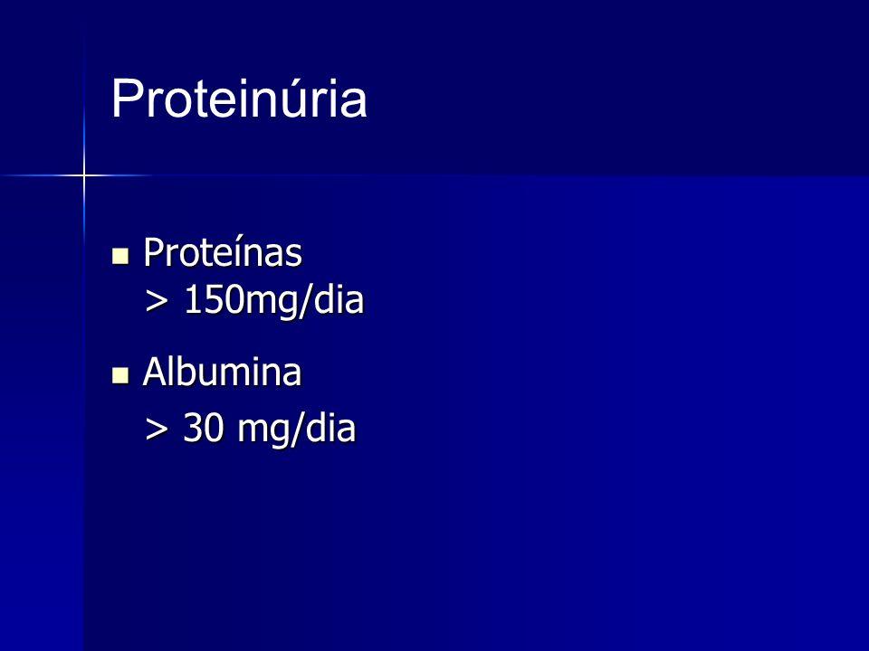 Proteinúria Proteínas > 150mg/dia Albumina > 30 mg/dia
