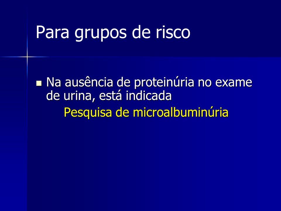 Para grupos de risco Na ausência de proteinúria no exame de urina, está indicada.