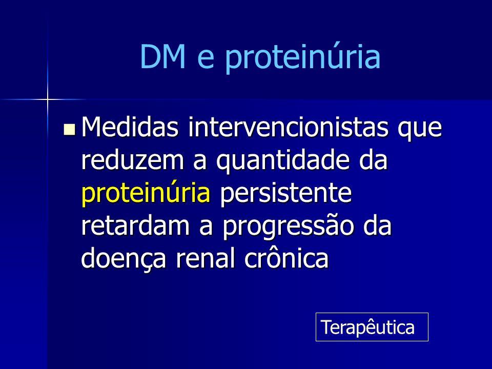 DM e proteinúria Medidas intervencionistas que reduzem a quantidade da proteinúria persistente retardam a progressão da doença renal crônica.