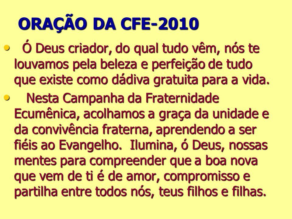 ORAÇÃO DA CFE-2010 Ó Deus criador, do qual tudo vêm, nós te louvamos pela beleza e perfeição de tudo que existe como dádiva gratuita para a vida.
