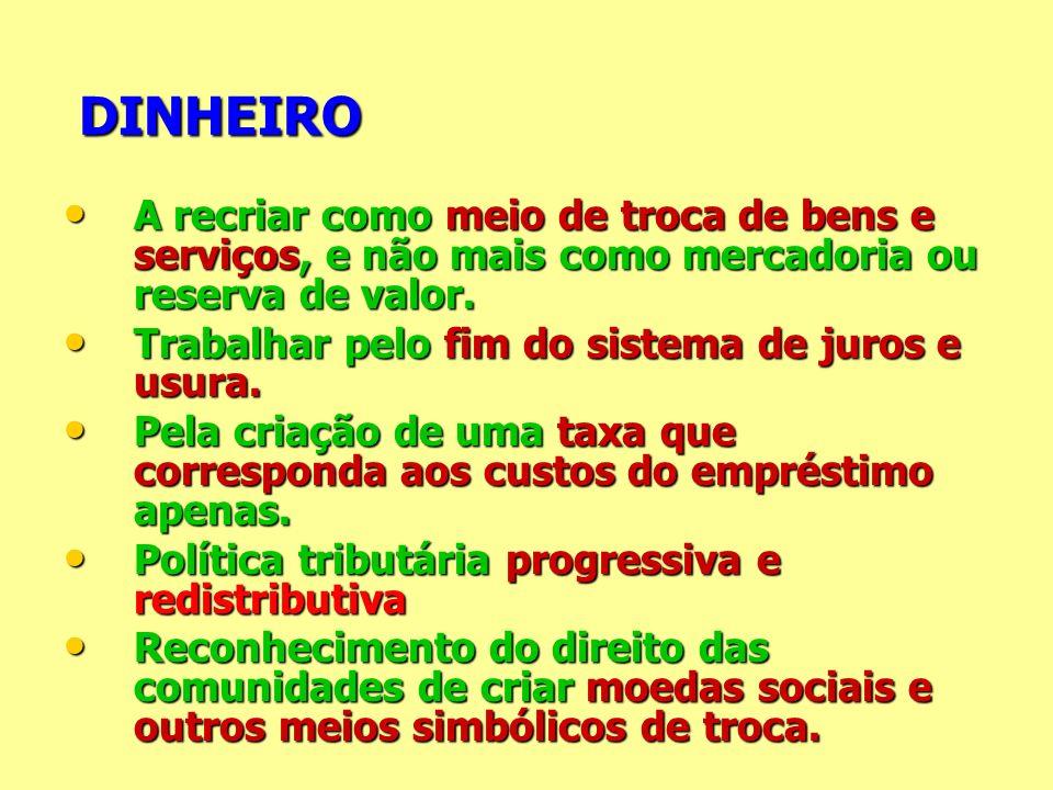 DINHEIRO A recriar como meio de troca de bens e serviços, e não mais como mercadoria ou reserva de valor.