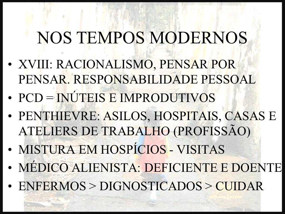 NOS TEMPOS MODERNOS XVIII: RACIONALISMO, PENSAR POR PENSAR. RESPONSABILIDADE PESSOAL. PCD = INÚTEIS E IMPRODUTIVOS.
