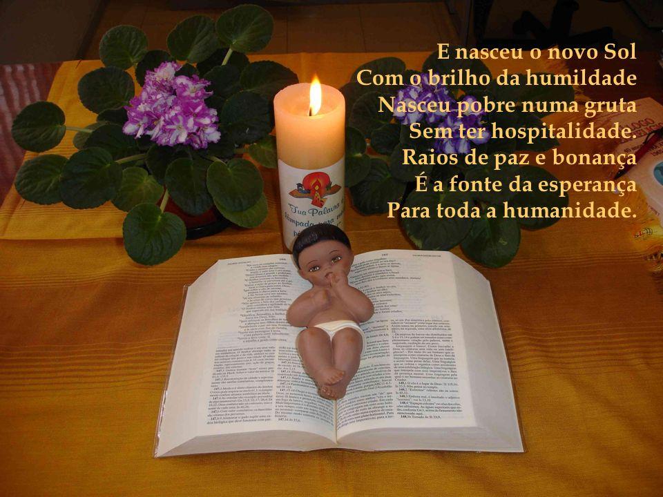 E nasceu o novo Sol Com o brilho da humildade. Nasceu pobre numa gruta. Sem ter hospitalidade. Raios de paz e bonança.