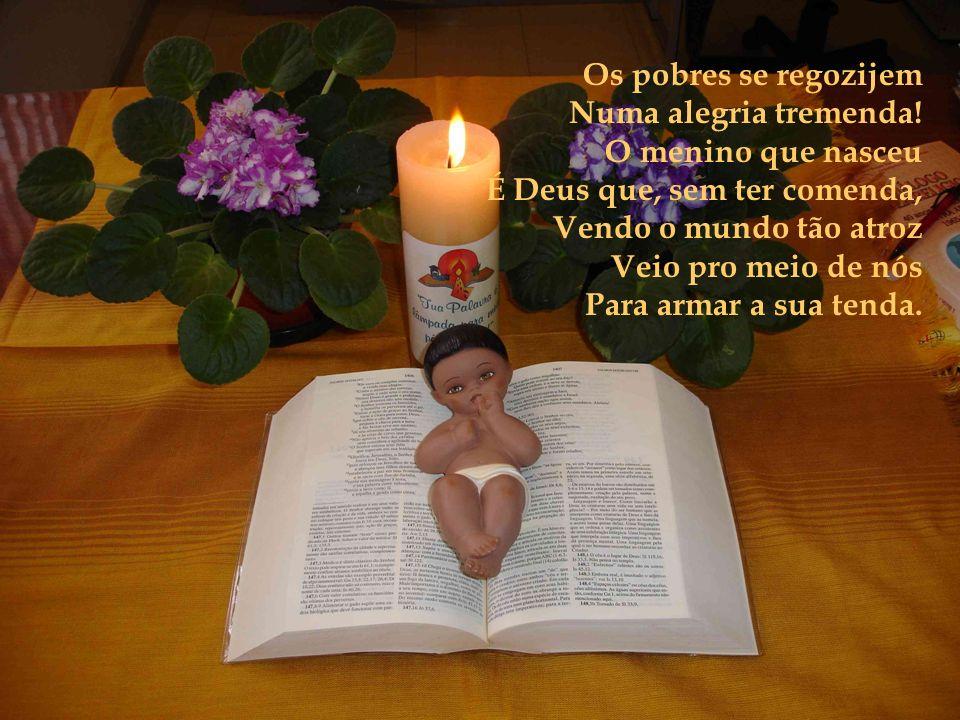 Os pobres se regozijem Numa alegria tremenda! O menino que nasceu. É Deus que, sem ter comenda, Vendo o mundo tão atroz.