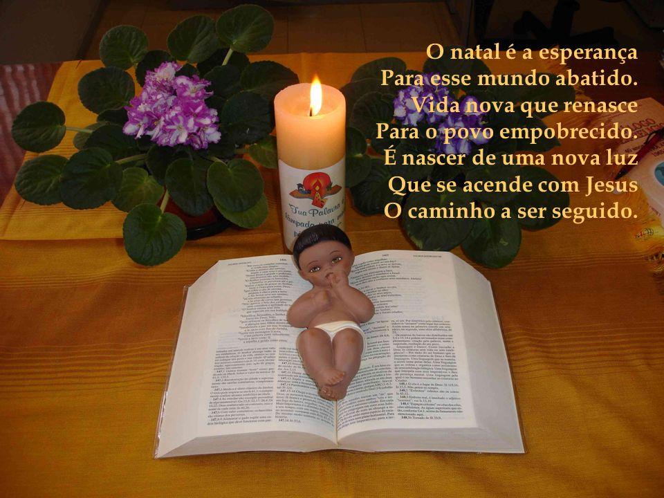 O natal é a esperança Para esse mundo abatido. Vida nova que renasce. Para o povo empobrecido. É nascer de uma nova luz.