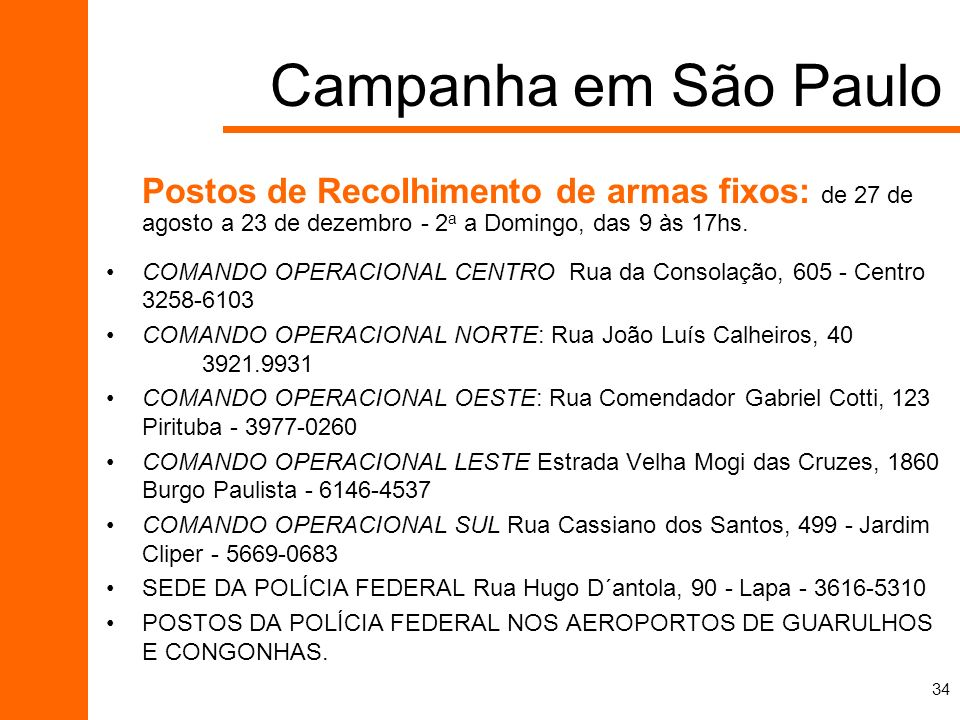 Campanha em São PauloPostos de Recolhimento de armas fixos: de 27 de agosto a 23 de dezembro - 2a a Domingo, das 9 às 17hs.