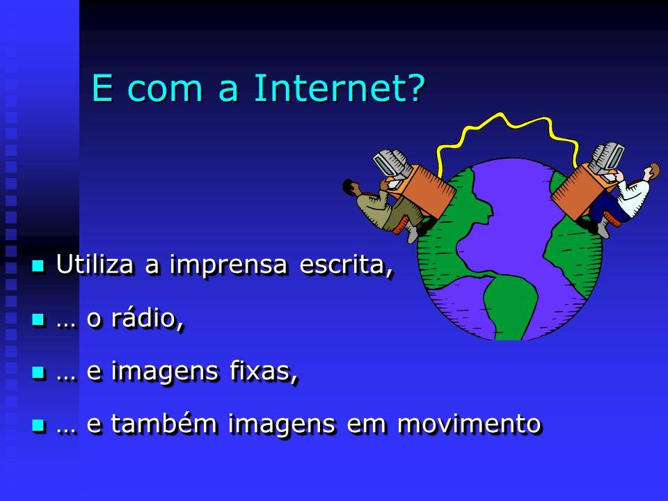 E com a Internet Utiliza a imprensa escrita, … o rádio,