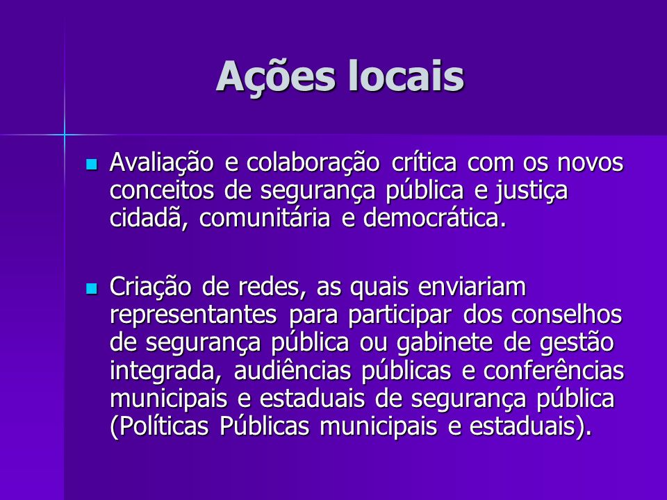 Ações locaisAvaliação e colaboração crítica com os novos conceitos de segurança pública e justiça cidadã, comunitária e democrática.