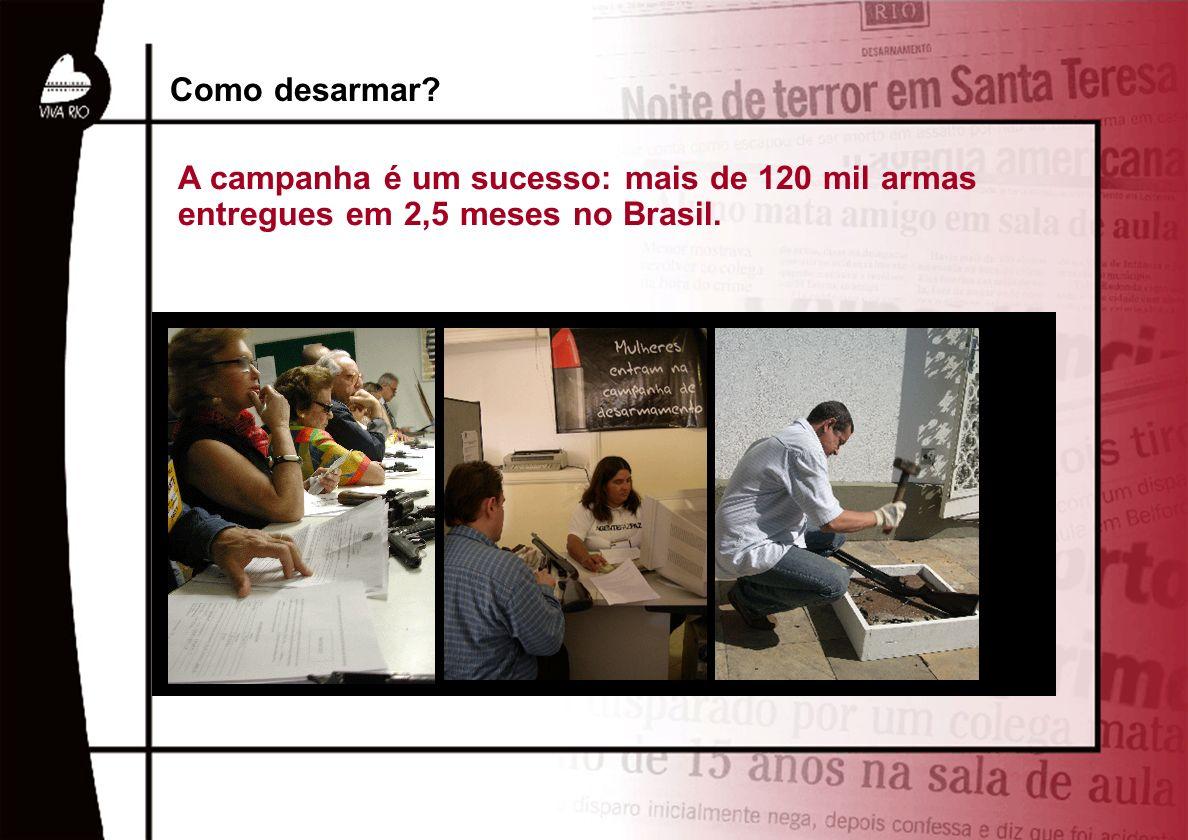Como desarmar A campanha é um sucesso: mais de 120 mil armas entregues em 2,5 meses no Brasil.