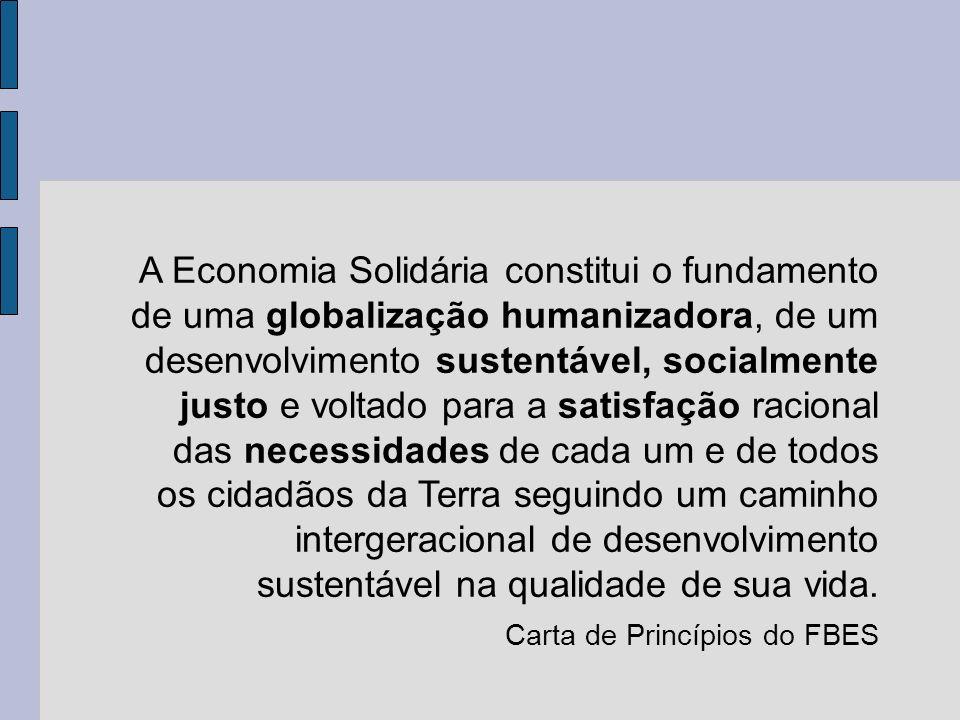 A Economia Solidária constitui o fundamento de uma globalização humanizadora, de um desenvolvimento sustentável, socialmente justo e voltado para a satisfação racional das necessidades de cada um e de todos os cidadãos da Terra seguindo um caminho intergeracional de desenvolvimento sustentável na qualidade de sua vida.