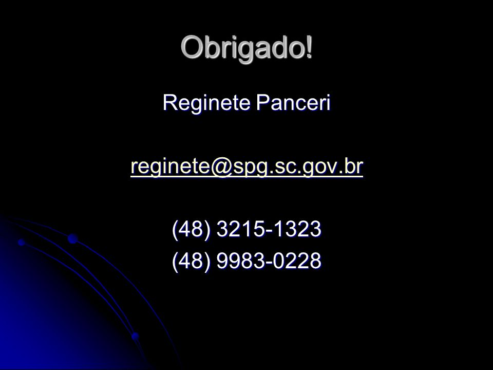 Obrigado! Reginete Panceri reginete@spg.sc.gov.br (48) 3215-1323