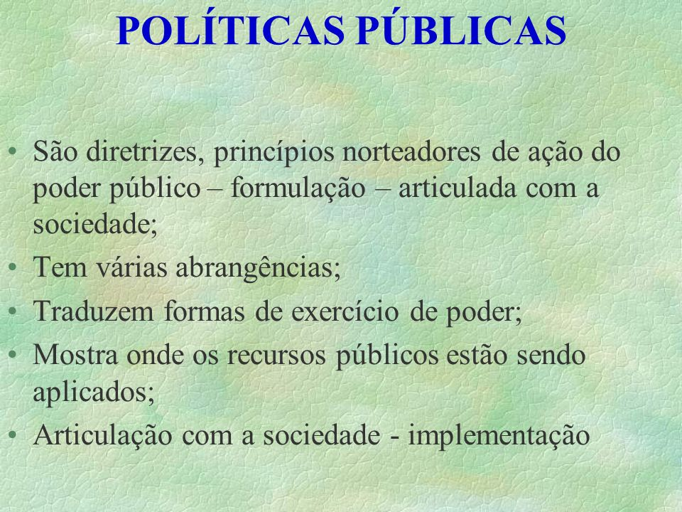POLÍTICAS PÚBLICAS São diretrizes, princípios norteadores de ação do poder público – formulação – articulada com a sociedade;