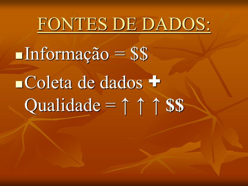 FONTES DE DADOS: Informação = $$ Coleta de dados + Qualidade = ↑ ↑ ↑ $$