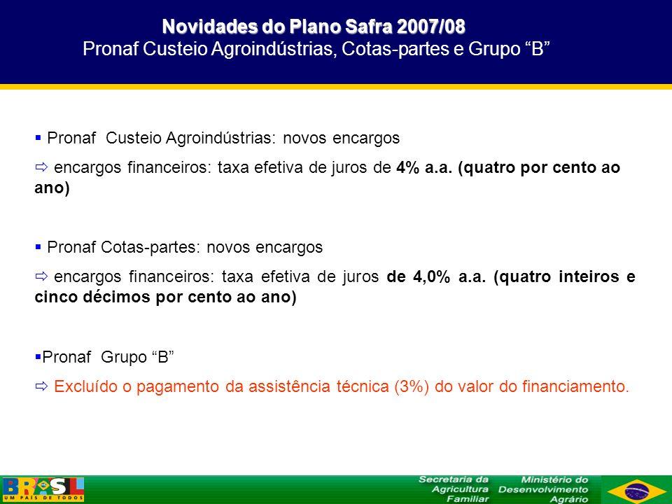 Novidades do Plano Safra 2007/08 Pronaf Custeio Agroindústrias, Cotas-partes e Grupo B