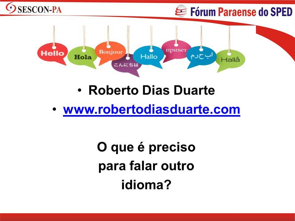 Roberto Dias Duarte www.robertodiasduarte.com O que é preciso para falar outro idioma