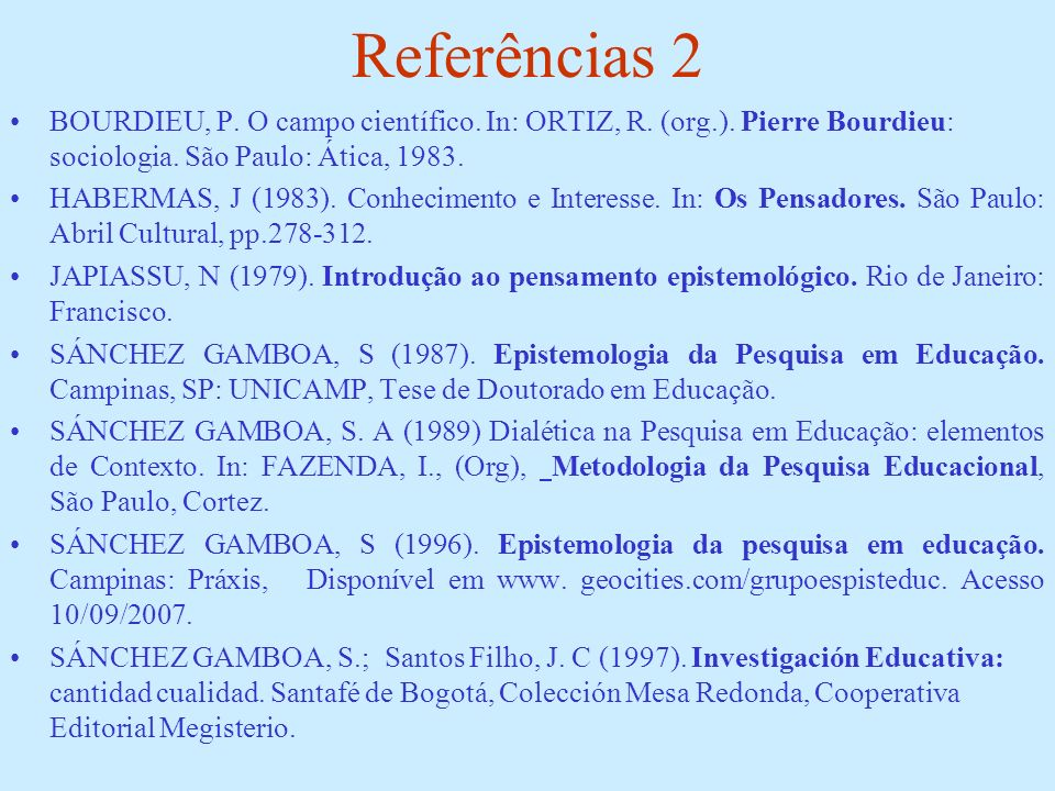 Referências 2 BOURDIEU, P. O campo científico. In: ORTIZ, R. (org.). Pierre Bourdieu: sociologia. São Paulo: Ática, 1983.