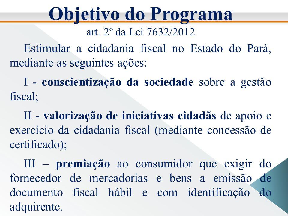 Objetivo do Programa art. 2º da Lei 7632/2012. Estimular a cidadania fiscal no Estado do Pará, mediante as seguintes ações: