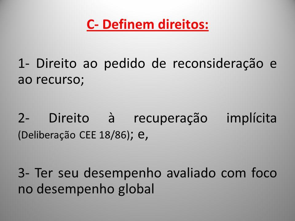C- Definem direitos: 1- Direito ao pedido de reconsideração e ao recurso; 2- Direito à recuperação implícita (Deliberação CEE 18/86); e, 3- Ter seu desempenho avaliado com foco no desempenho global