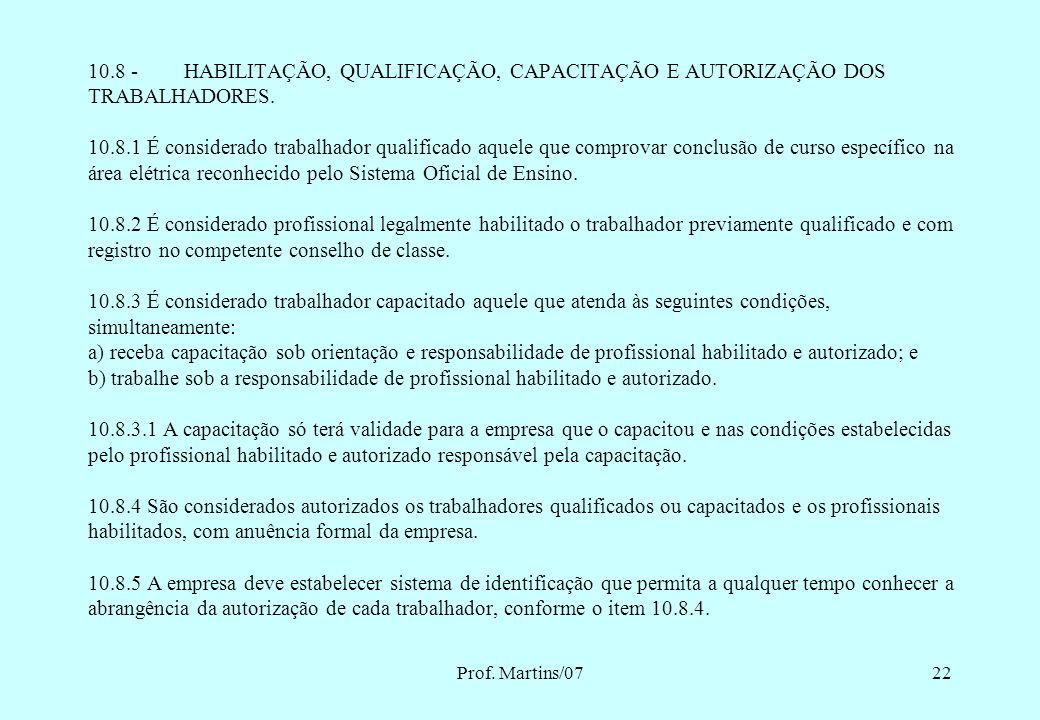 10.8 - HABILITAÇÃO, QUALIFICAÇÃO, CAPACITAÇÃO E AUTORIZAÇÃO DOS TRABALHADORES. 10.8.1 É considerado trabalhador qualificado aquele que comprovar conclusão de curso específico na área elétrica reconhecido pelo Sistema Oficial de Ensino. 10.8.2 É considerado profissional legalmente habilitado o trabalhador previamente qualificado e com registro no competente conselho de classe. 10.8.3 É considerado trabalhador capacitado aquele que atenda às seguintes condições, simultaneamente: a) receba capacitação sob orientação e responsabilidade de profissional habilitado e autorizado; e b) trabalhe sob a responsabilidade de profissional habilitado e autorizado. 10.8.3.1 A capacitação só terá validade para a empresa que o capacitou e nas condições estabelecidas pelo profissional habilitado e autorizado responsável pela capacitação. 10.8.4 São considerados autorizados os trabalhadores qualificados ou capacitados e os profissionais habilitados, com anuência formal da empresa. 10.8.5 A empresa deve estabelecer sistema de identificação que permita a qualquer tempo conhecer a abrangência da autorização de cada trabalhador, conforme o item 10.8.4.