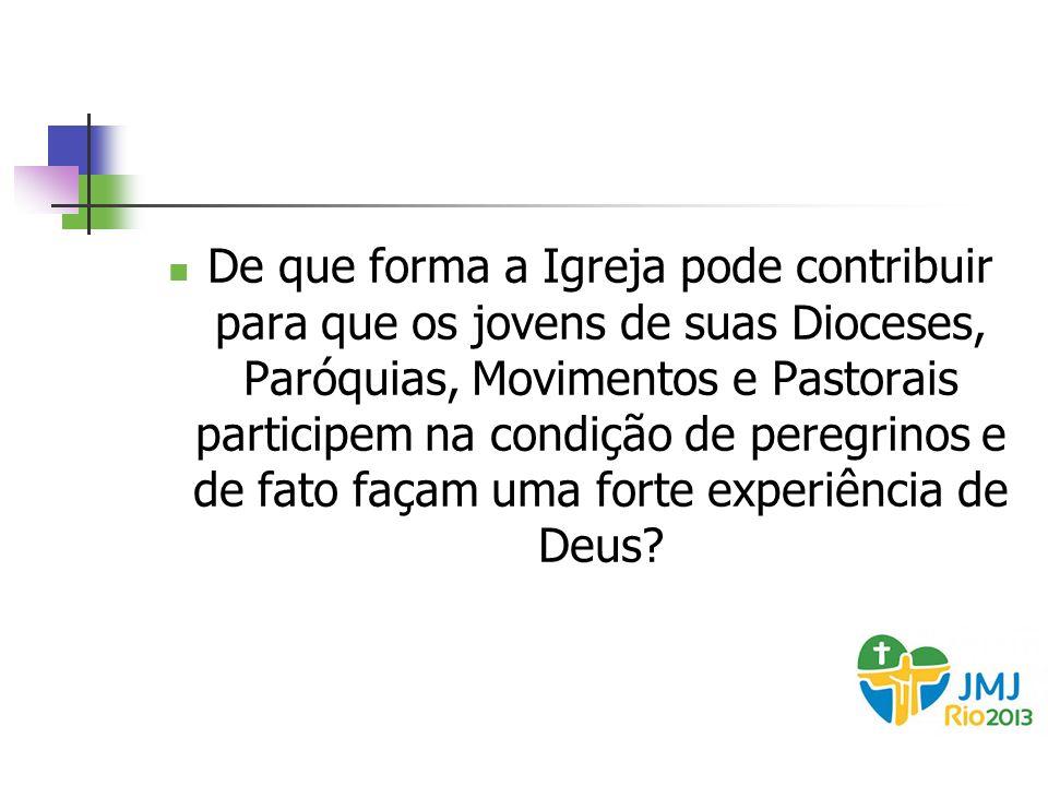 De que forma a Igreja pode contribuir para que os jovens de suas Dioceses, Paróquias, Movimentos e Pastorais participem na condição de peregrinos e de fato façam uma forte experiência de Deus