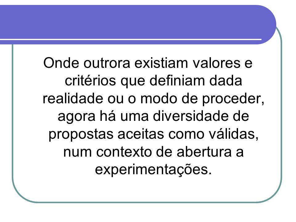 Onde outrora existiam valores e critérios que definiam dada realidade ou o modo de proceder, agora há uma diversidade de propostas aceitas como válidas, num contexto de abertura a experimentações.