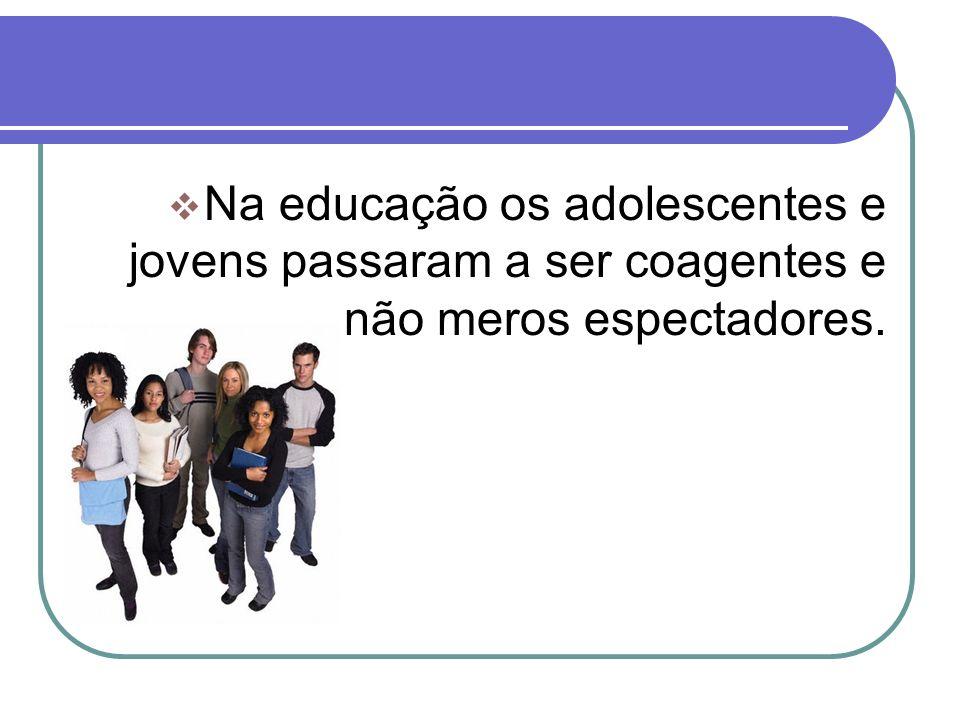 Na educação os adolescentes e jovens passaram a ser coagentes e não meros espectadores.