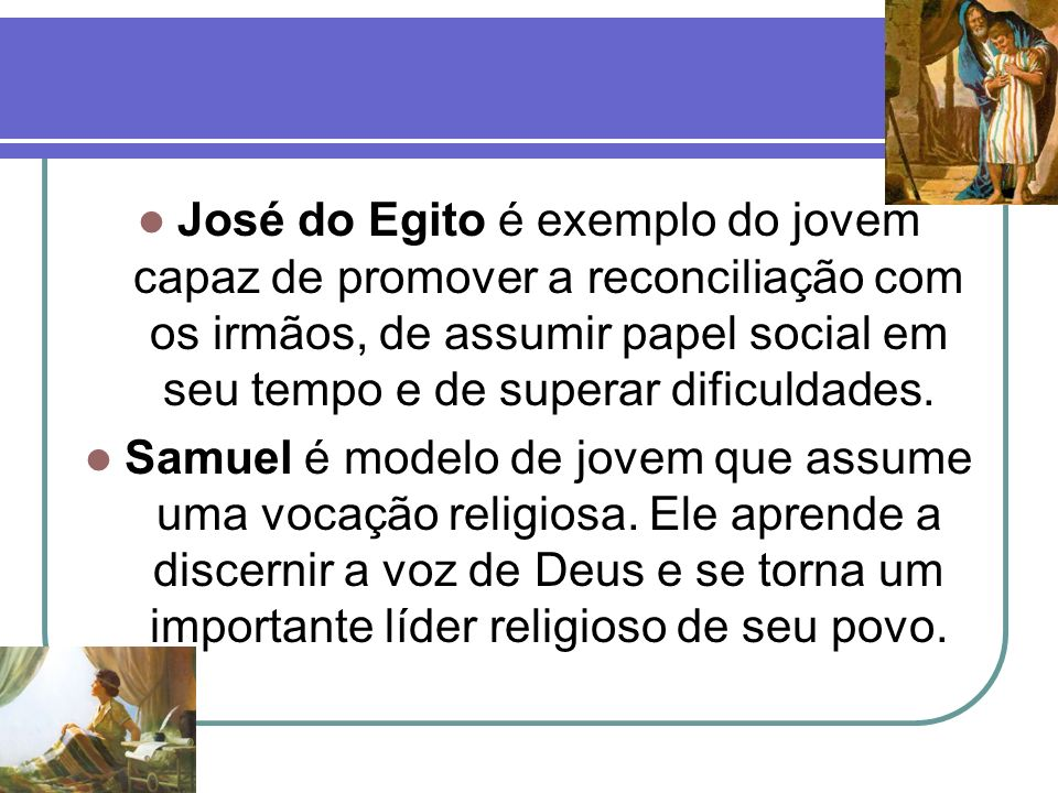 José do Egito é exemplo do jovem capaz de promover a reconciliação com os irmãos, de assumir papel social em seu tempo e de superar dificuldades.