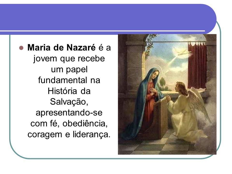 Maria de Nazaré é a jovem que recebe um papel fundamental na História da Salvação, apresentando-se com fé, obediência, coragem e liderança.