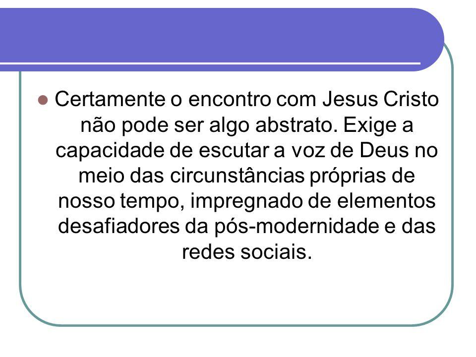 Certamente o encontro com Jesus Cristo não pode ser algo abstrato
