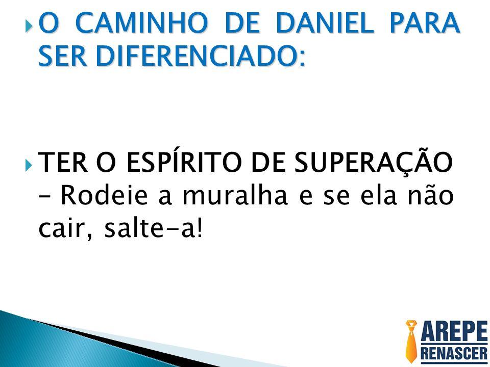 O CAMINHO DE DANIEL PARA SER DIFERENCIADO:
