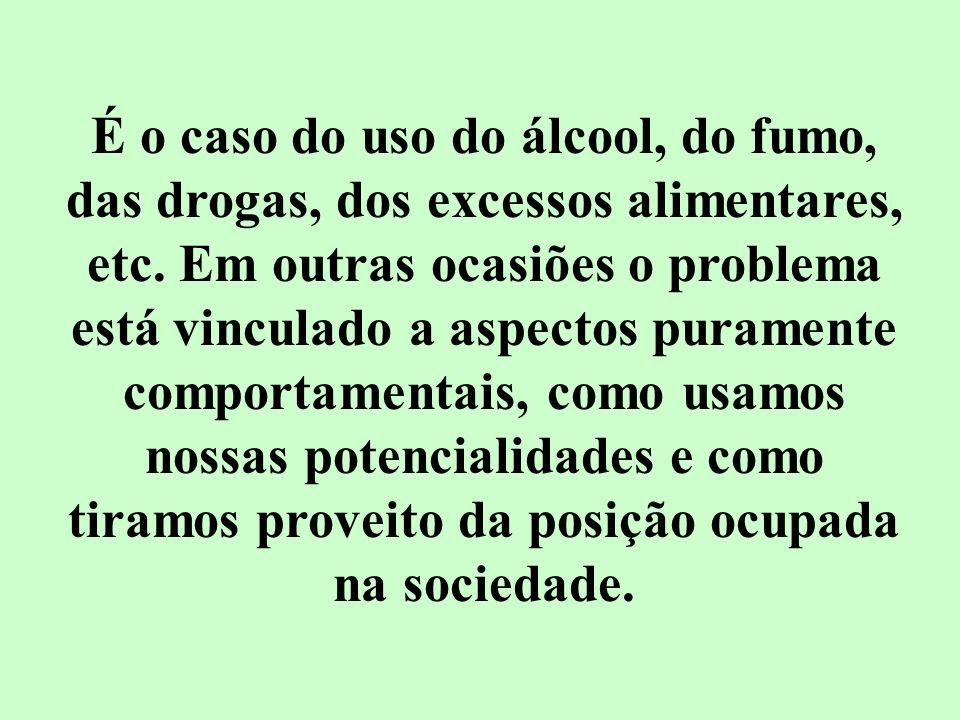 É o caso do uso do álcool, do fumo, das drogas, dos excessos alimentares, etc.
