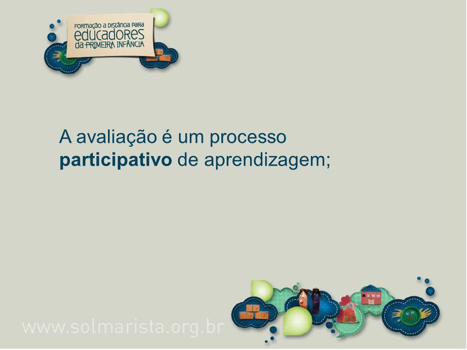 A avaliação é um processo participativo de aprendizagem;