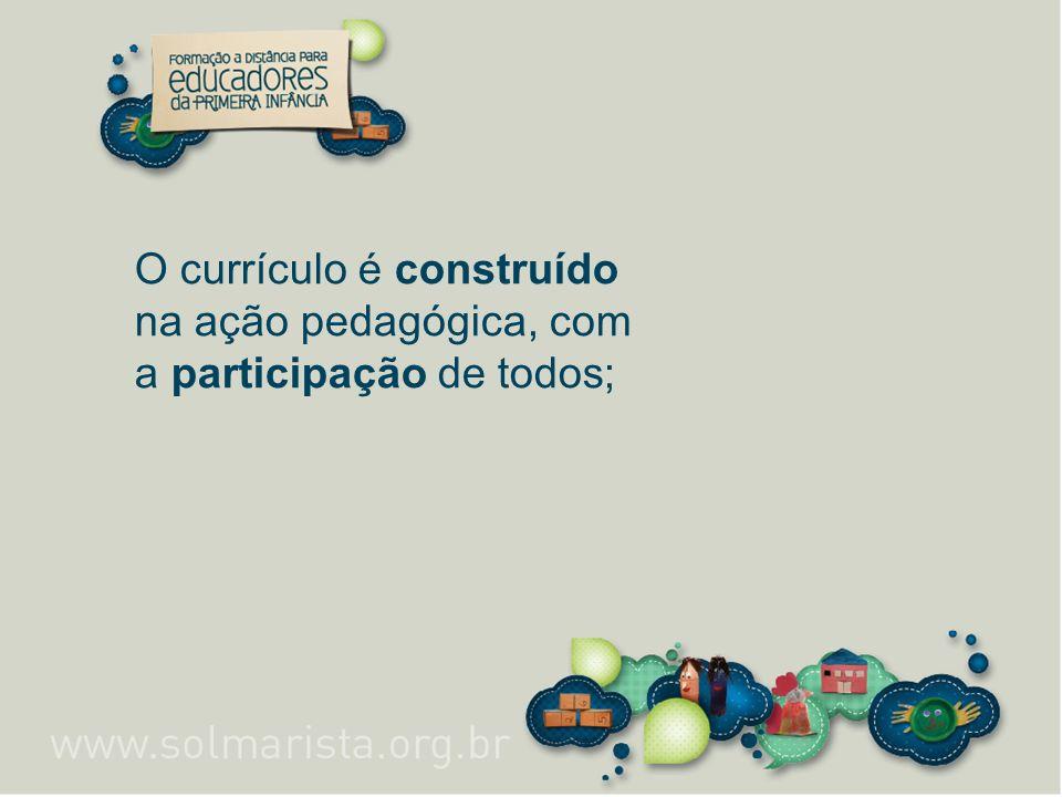 O currículo é construído na ação pedagógica, com a participação de todos;