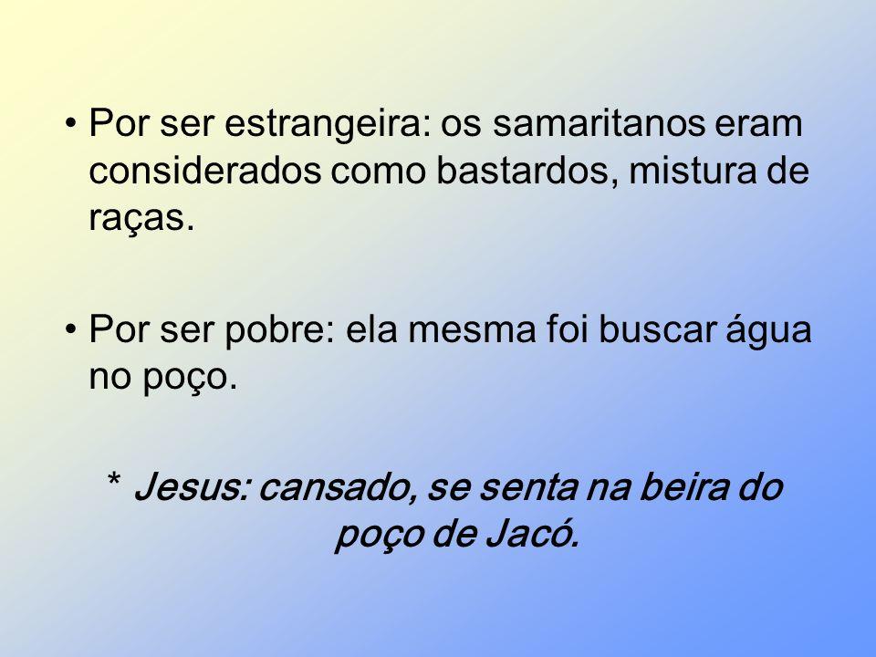 * Jesus: cansado, se senta na beira do poço de Jacó.