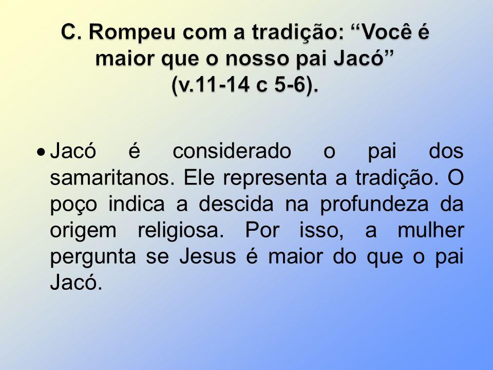 C. Rompeu com a tradição: Você é maior que o nosso pai Jacó (v