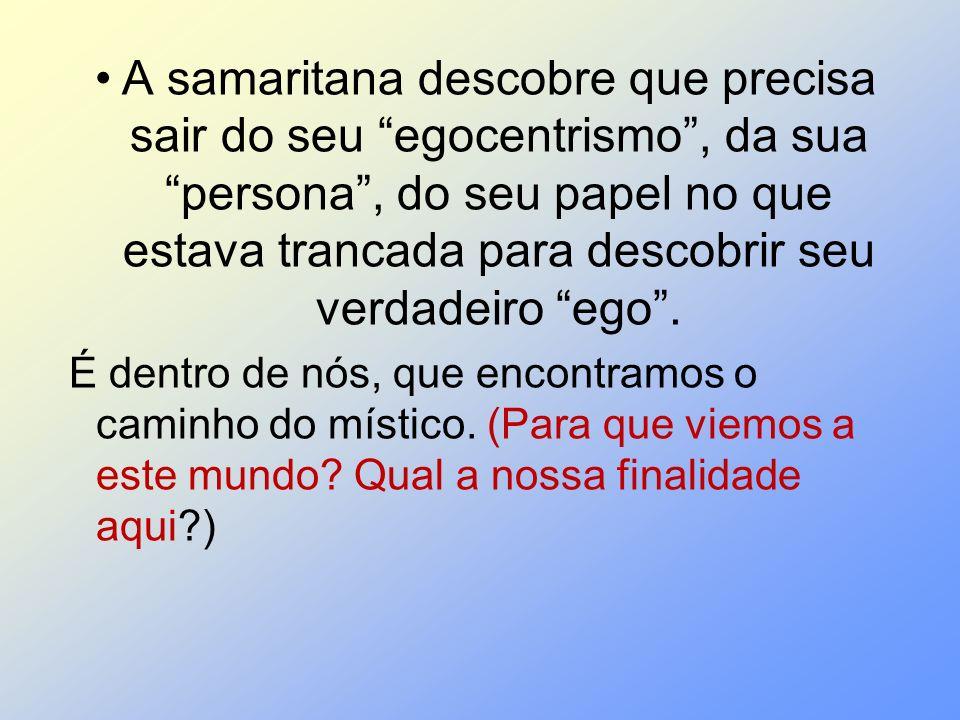 A samaritana descobre que precisa sair do seu egocentrismo , da sua persona , do seu papel no que estava trancada para descobrir seu verdadeiro ego .