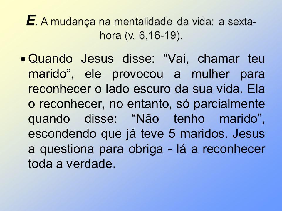 E. A mudança na mentalidade da vida: a sexta-hora (v. 6,16-19).