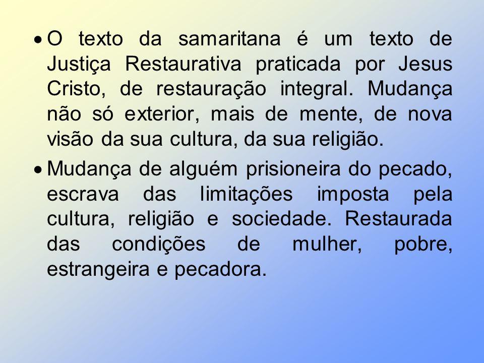 O texto da samaritana é um texto de Justiça Restaurativa praticada por Jesus Cristo, de restauração integral. Mudança não só exterior, mais de mente, de nova visão da sua cultura, da sua religião.