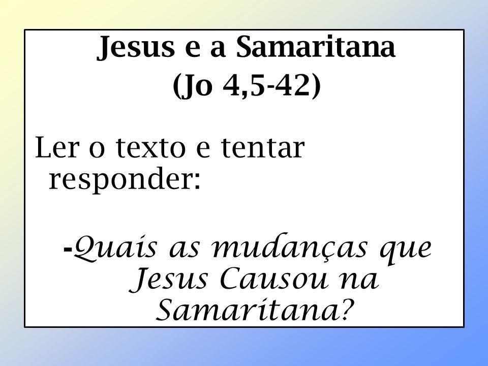 Jesus e a Samaritana (Jo 4,5-42) Ler o texto e tentar responder: -Quais as mudanças que Jesus Causou na Samaritana