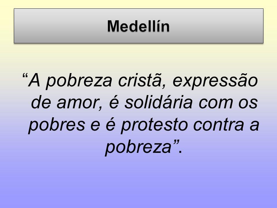 Medellín A pobreza cristã, expressão de amor, é solidária com os pobres e é protesto contra a pobreza .