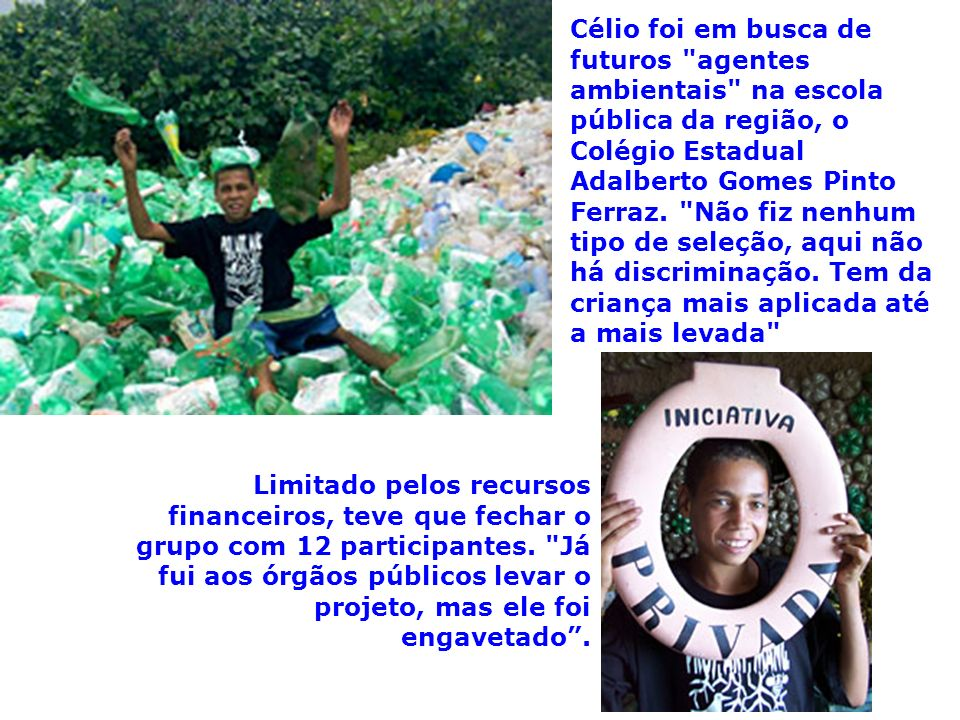 Célio foi em busca de futuros agentes ambientais na escola pública da região, o Colégio Estadual Adalberto Gomes Pinto Ferraz. Não fiz nenhum tipo de seleção, aqui não há discriminação. Tem da criança mais aplicada até a mais levada