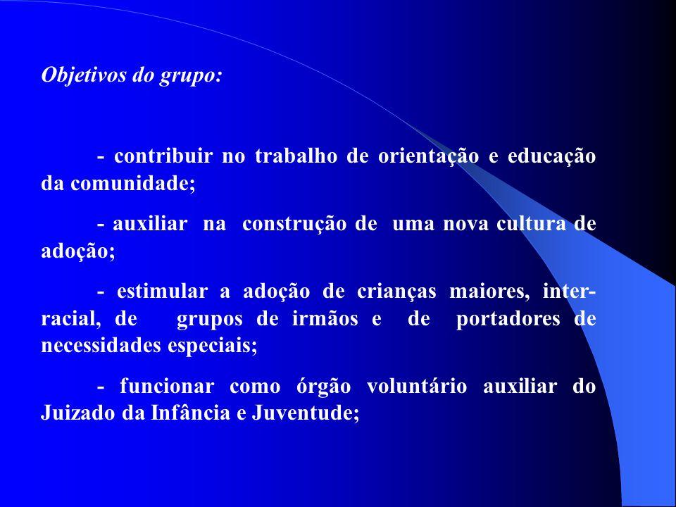 Objetivos do grupo: - contribuir no trabalho de orientação e educação da comunidade; - auxiliar na construção de uma nova cultura de adoção;