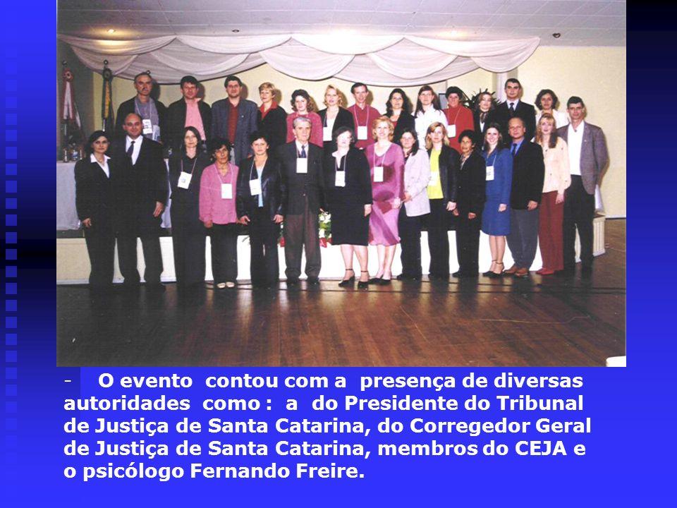 O evento contou com a presença de diversas autoridades como : a do Presidente do Tribunal de Justiça de Santa Catarina, do Corregedor Geral de Justiça de Santa Catarina, membros do CEJA e o psicólogo Fernando Freire.