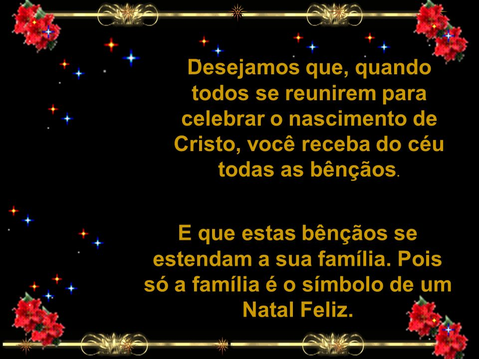 Desejamos que, quando todos se reunirem para celebrar o nascimento de Cristo, você receba do céu todas as bênçãos.