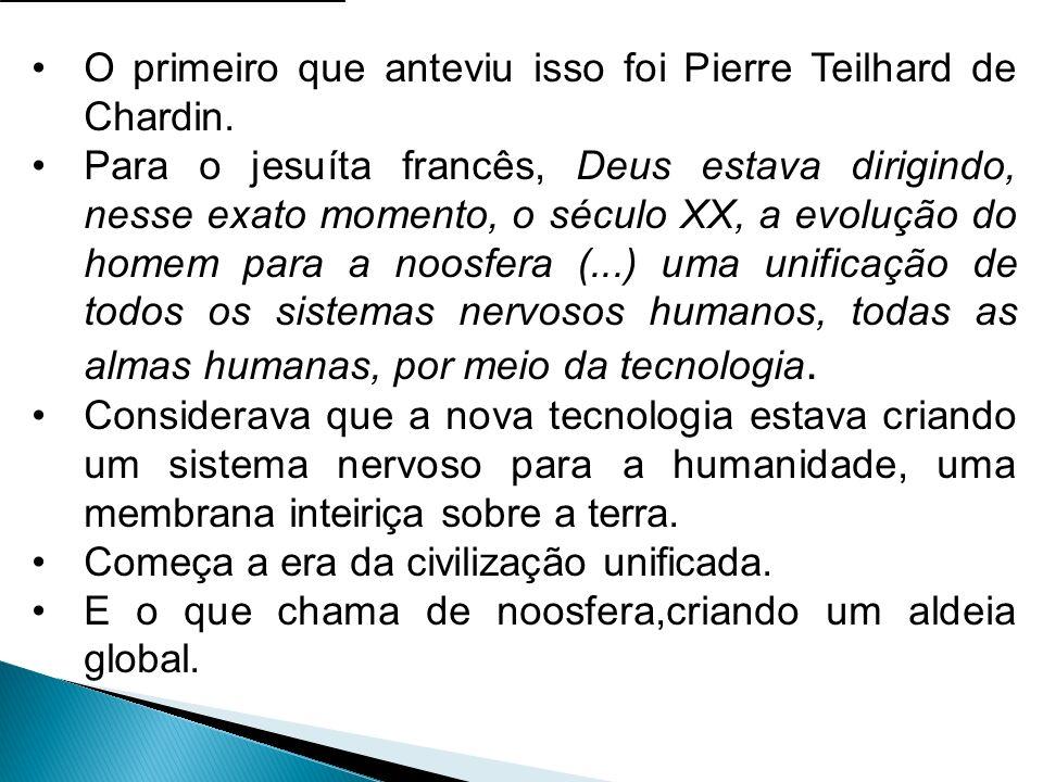 O primeiro que anteviu isso foi Pierre Teilhard de Chardin.